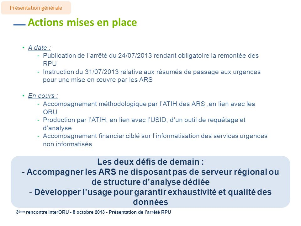 3 ème rencontre interORU - 8 octobre 2013 - Présentation de larrêté RPU Actions mises en place A date : -Publication de larrêté du 24/07/2013 rendant