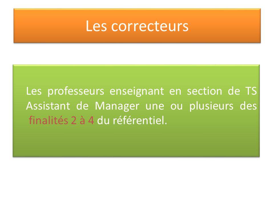 Les correcteurs Les professeurs enseignant en section de TS Assistant de Manager une ou plusieurs des finalités 2 à 4 du référentiel.