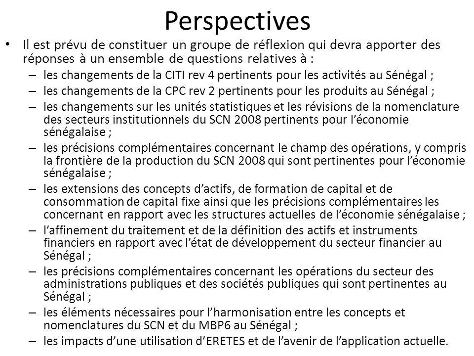 Perspectives Il est prévu de constituer un groupe de réflexion qui devra apporter des réponses à un ensemble de questions relatives à : – les changements de la CITI rev 4 pertinents pour les activités au Sénégal ; – les changements de la CPC rev 2 pertinents pour les produits au Sénégal ; – les changements sur les unités statistiques et les révisions de la nomenclature des secteurs institutionnels du SCN 2008 pertinents pour léconomie sénégalaise ; – les précisions complémentaires concernant le champ des opérations, y compris la frontière de la production du SCN 2008 qui sont pertinentes pour léconomie sénégalaise ; – les extensions des concepts dactifs, de formation de capital et de consommation de capital fixe ainsi que les précisions complémentaires les concernant en rapport avec les structures actuelles de léconomie sénégalaise ; – laffinement du traitement et de la définition des actifs et instruments financiers en rapport avec létat de développement du secteur financier au Sénégal ; – les précisions complémentaires concernant les opérations du secteur des administrations publiques et des sociétés publiques qui sont pertinentes au Sénégal ; – les éléments nécessaires pour lharmonisation entre les concepts et nomenclatures du SCN et du MBP6 au Sénégal ; – les impacts dune utilisation dERETES et de lavenir de lapplication actuelle.