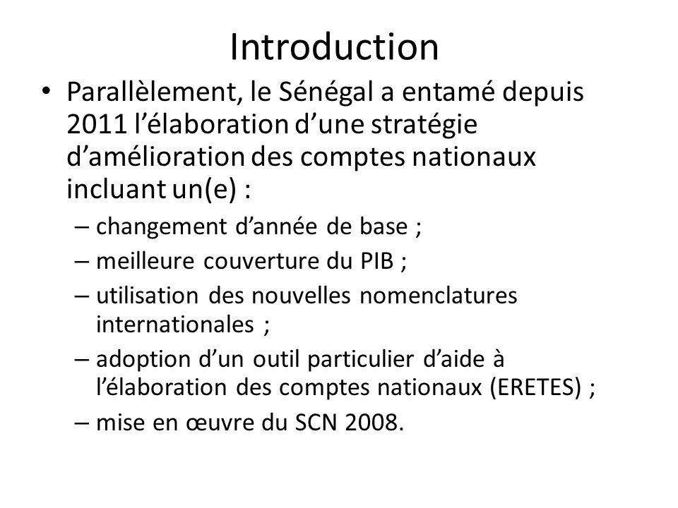 Introduction Parallèlement, le Sénégal a entamé depuis 2011 lélaboration dune stratégie damélioration des comptes nationaux incluant un(e) : – changement dannée de base ; – meilleure couverture du PIB ; – utilisation des nouvelles nomenclatures internationales ; – adoption dun outil particulier daide à lélaboration des comptes nationaux (ERETES) ; – mise en œuvre du SCN 2008.