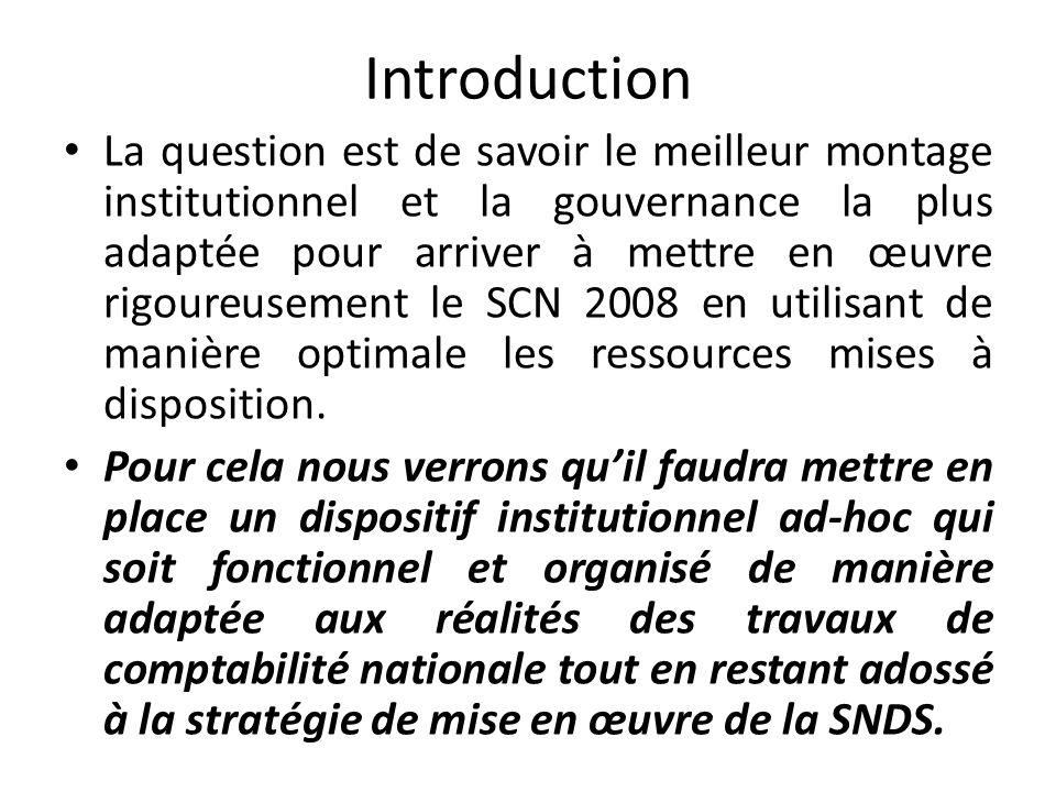 Introduction La question est de savoir le meilleur montage institutionnel et la gouvernance la plus adaptée pour arriver à mettre en œuvre rigoureusement le SCN 2008 en utilisant de manière optimale les ressources mises à disposition.