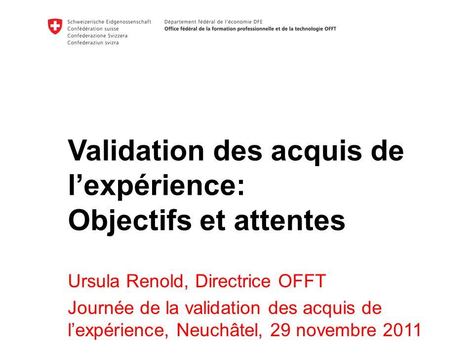 Validation des acquis de lexpérience: Objectifs et attentes Ursula Renold, Directrice OFFT Journée de la validation des acquis de lexpérience, Neuchâtel, 29 novembre 2011