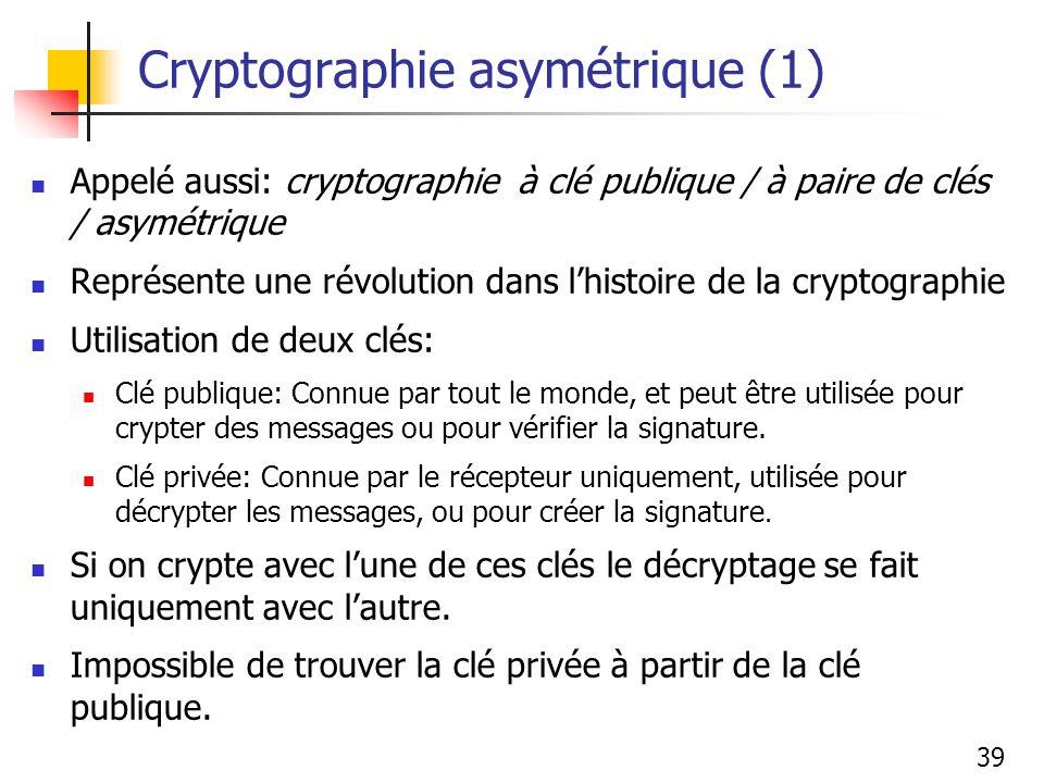 39 Cryptographie asymétrique (1) Appelé aussi: cryptographie à clé publique / à paire de clés / asymétrique Représente une révolution dans lhistoire de la cryptographie Utilisation de deux clés: Clé publique: Connue par tout le monde, et peut être utilisée pour crypter des messages ou pour vérifier la signature.