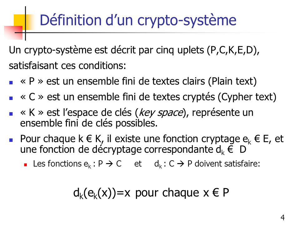 4 Définition dun crypto-système Un crypto-système est décrit par cinq uplets (P,C,K,E,D), satisfaisant ces conditions: « P » est un ensemble fini de textes clairs (Plain text) « C » est un ensemble fini de textes cryptés (Cypher text) « K » est lespace de clés (key space), représente un ensemble fini de clés possibles.