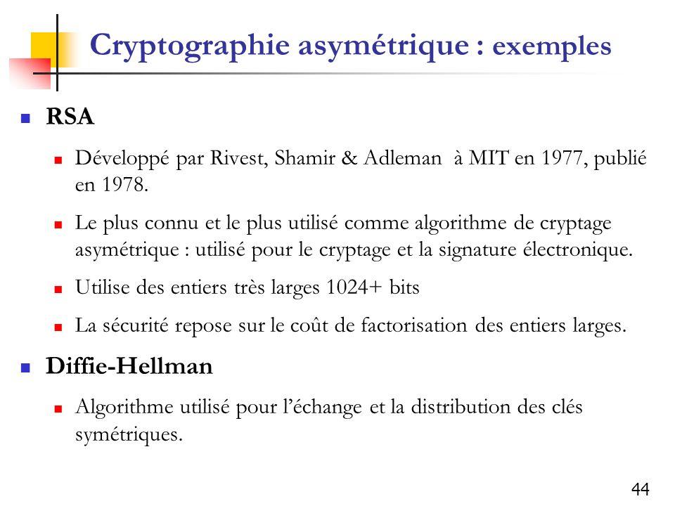 44 Cryptographie asymétrique : exemples RSA Développé par Rivest, Shamir & Adleman à MIT en 1977, publié en 1978. Le plus connu et le plus utilisé com