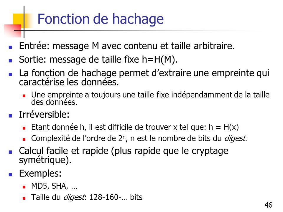 46 Fonction de hachage Entrée: message M avec contenu et taille arbitraire. Sortie: message de taille fixe h=H(M). La fonction de hachage permet dextr