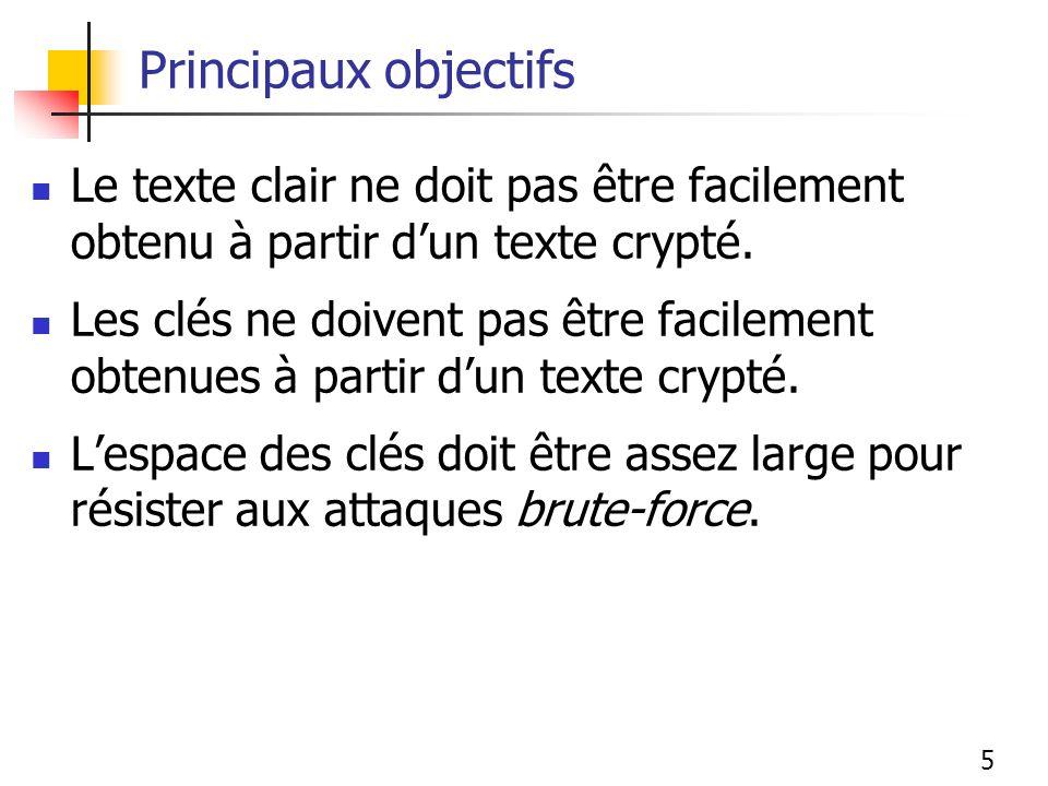 5 Principaux objectifs Le texte clair ne doit pas être facilement obtenu à partir dun texte crypté. Les clés ne doivent pas être facilement obtenues à