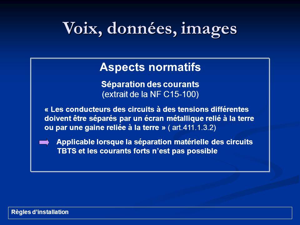 Voix, données, images Aspects normatifs Séparation des courants (extrait de la NF C15-100) « Les conducteurs des circuits à des tensions différentes d