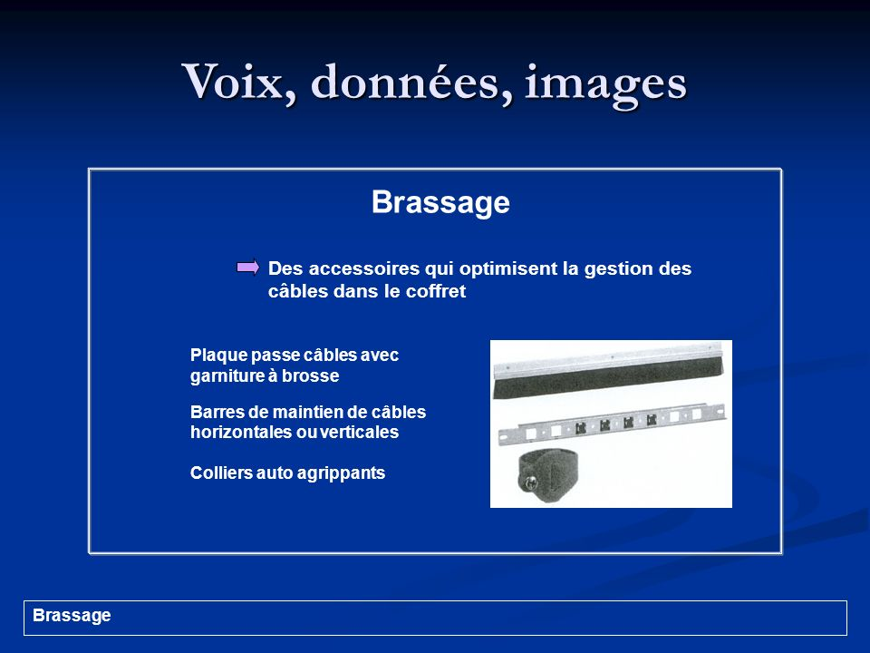 Voix, données, images Plaque passe câbles avec garniture à brosse Barres de maintien de câbles horizontales ou verticales Colliers auto agrippants Bra