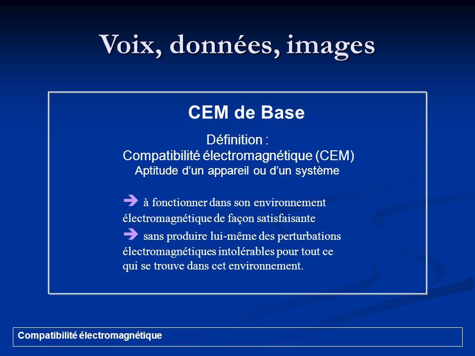 Voix, données, images Compatibilité électromagnétique CEM de Base Définition : Compatibilité électromagnétique (CEM) Aptitude dun appareil ou dun syst