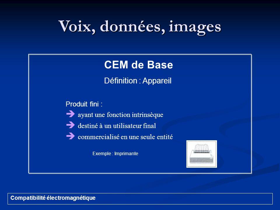 Voix, données, images Compatibilité électromagnétique CEM de Base Définition : Appareil Produit fini : ayant une fonction intrinsèque destiné à un uti