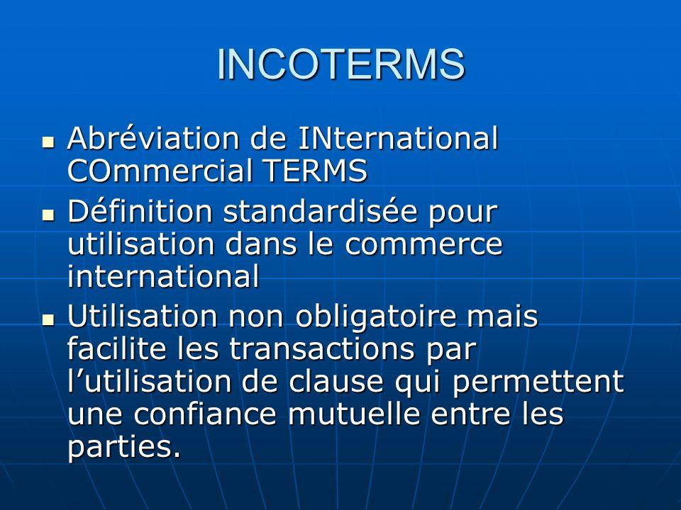 INCOTERMS Abréviation de INternational COmmercial TERMS Abréviation de INternational COmmercial TERMS Définition standardisée pour utilisation dans le