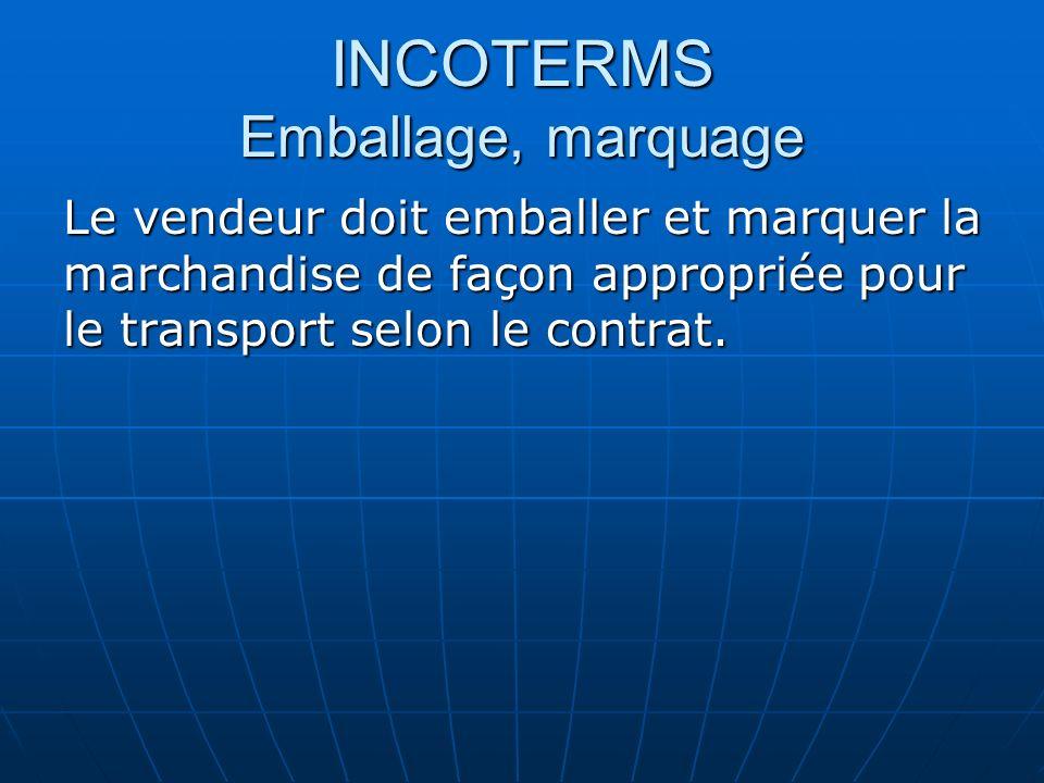 INCOTERMS Emballage, marquage Le vendeur doit emballer et marquer la marchandise de façon appropriée pour le transport selon le contrat.