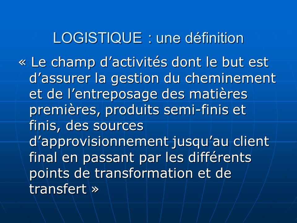 LOGISTIQUE : une définition « Le champ dactivités dont le but est dassurer la gestion du cheminement et de lentreposage des matières premières, produi