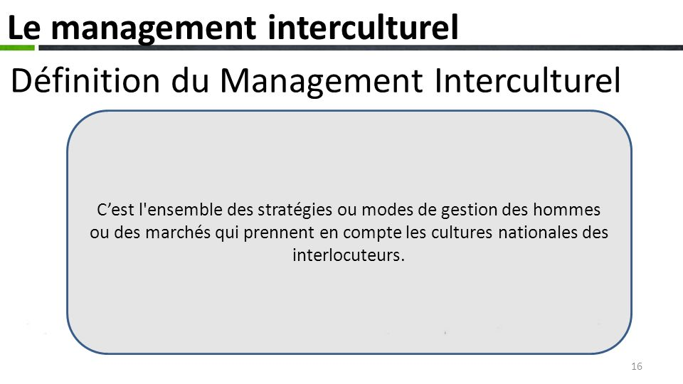 Définition du Management Interculturel Le management interculturel Cest l ensemble des stratégies ou modes de gestion des hommes ou des marchés qui prennent en compte les cultures nationales des interlocuteurs.