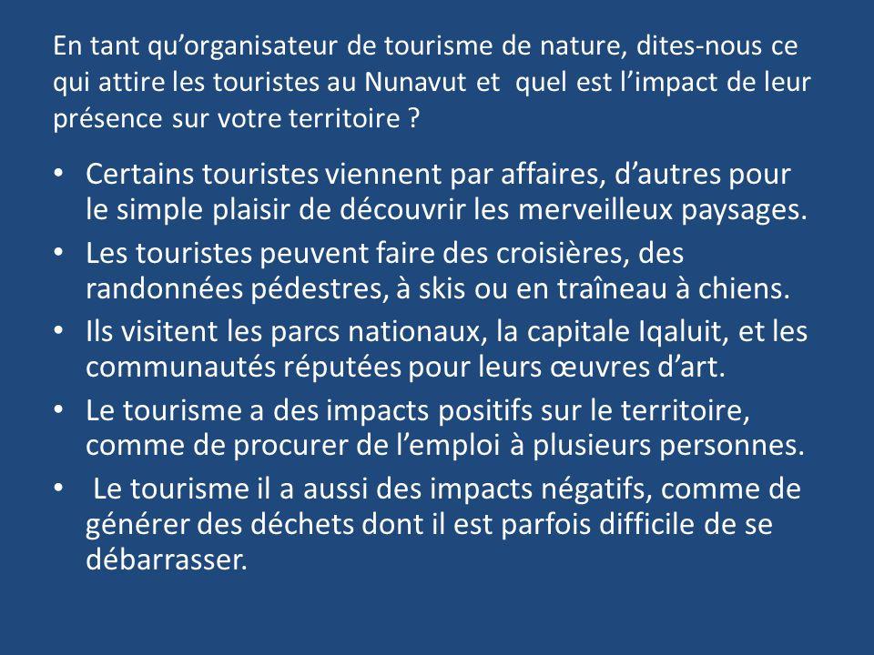 En tant quorganisateur de tourisme de nature, dites-nous ce qui attire les touristes au Nunavut et quel est limpact de leur présence sur votre territoire .