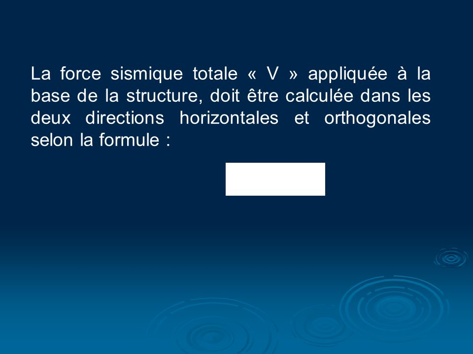 La force sismique totale « V » appliquée à la base de la structure, doit être calculée dans les deux directions horizontales et orthogonales selon la