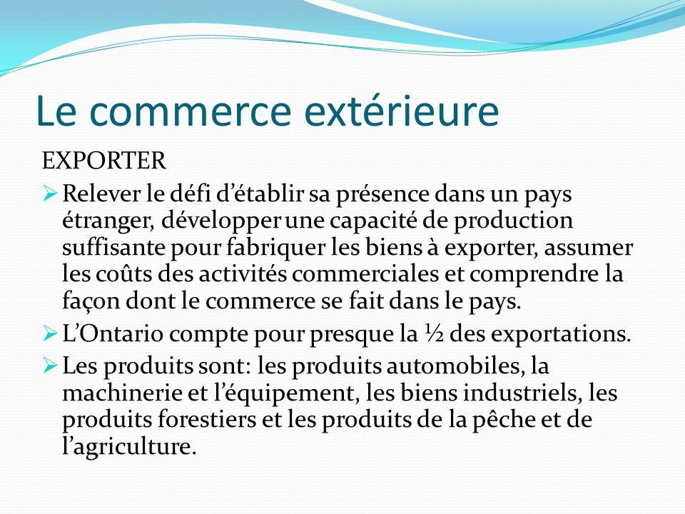 Le commerce extérieure EXPORTER Relever le défi détablir sa présence dans un pays étranger, développer une capacité de production suffisante pour fabriquer les biens à exporter, assumer les coûts des activités commerciales et comprendre la façon dont le commerce se fait dans le pays.
