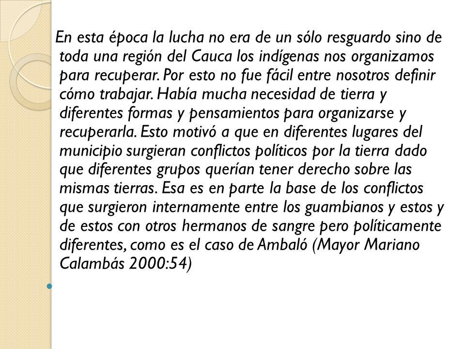 En esta época la lucha no era de un sólo resguardo sino de toda una región del Cauca los indígenas nos organizamos para recuperar.