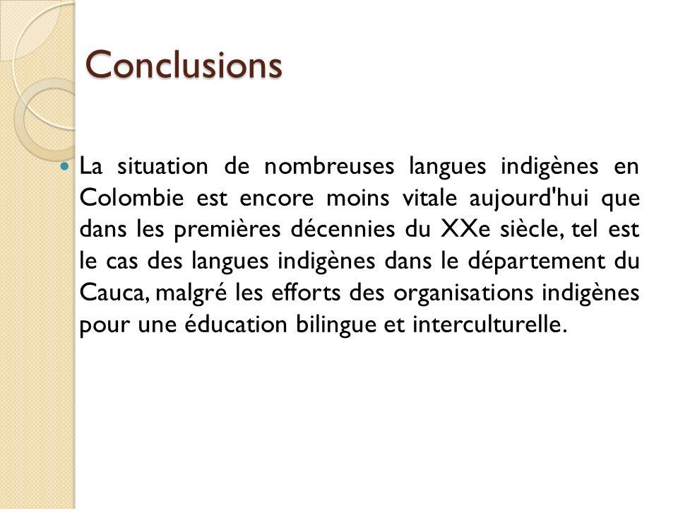 Conclusions La situation de nombreuses langues indigènes en Colombie est encore moins vitale aujourd hui que dans les premières décennies du XXe siècle, tel est le cas des langues indigènes dans le département du Cauca, malgré les efforts des organisations indigènes pour une éducation bilingue et interculturelle.