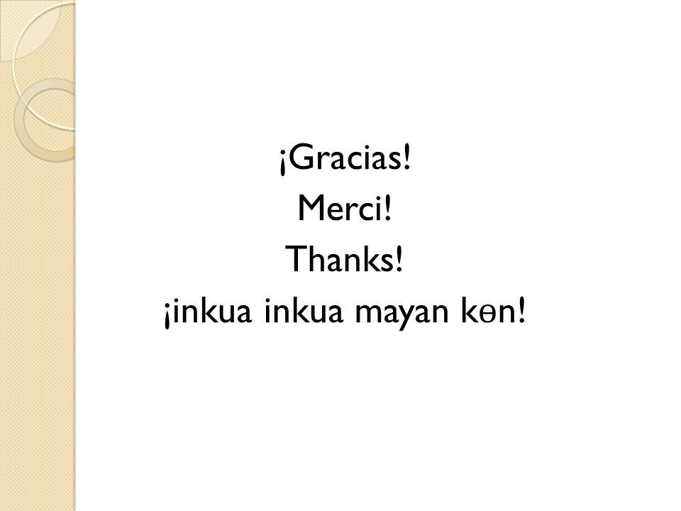 ¡Gracias! Merci! Thanks! ¡inkua inkua mayan k ɵ n!