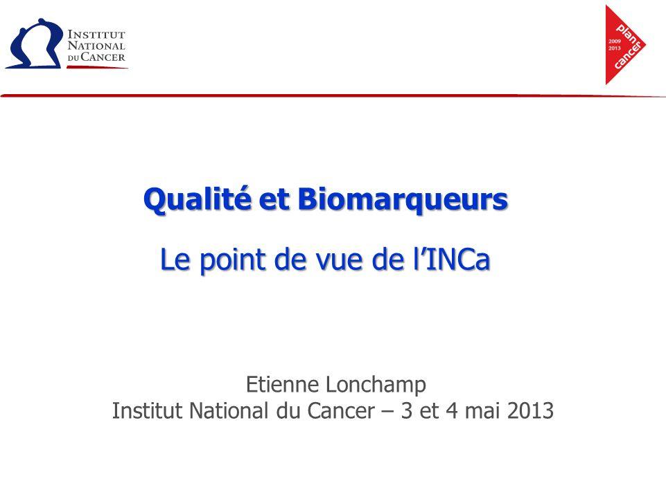 Qualité et Biomarqueurs Le point de vue de lINCa Etienne Lonchamp Institut National du Cancer – 3 et 4 mai 2013