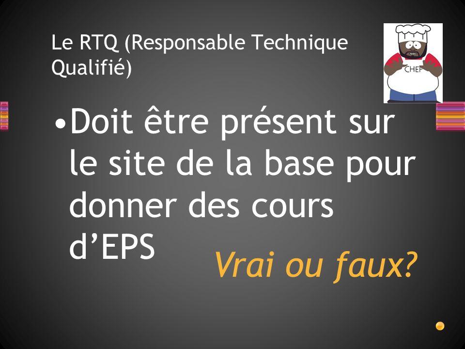 Le RTQ (Responsable Technique Qualifié) Doit être présent sur le site de la base pour donner des cours dEPS Vrai ou faux?