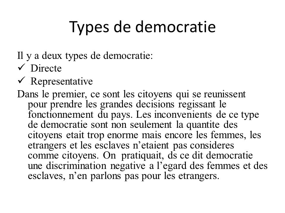 Types de democratie Il y a deux types de democratie: Directe Representative Dans le premier, ce sont les citoyens qui se reunissent pour prendre les g