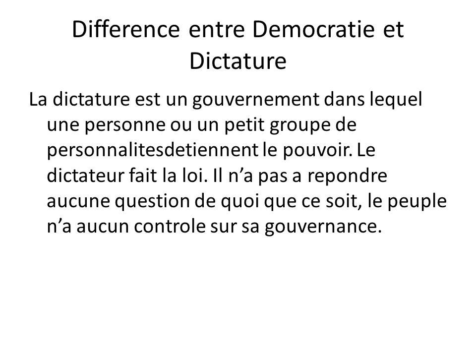 Difference entre Democratie et Dictature La dictature est un gouvernement dans lequel une personne ou un petit groupe de personnalitesdetiennent le po
