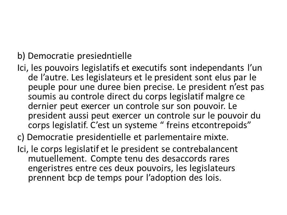 b) Democratie presiedntielle Ici, les pouvoirs legislatifs et executifs sont independants lun de lautre. Les legislateurs et le president sont elus pa