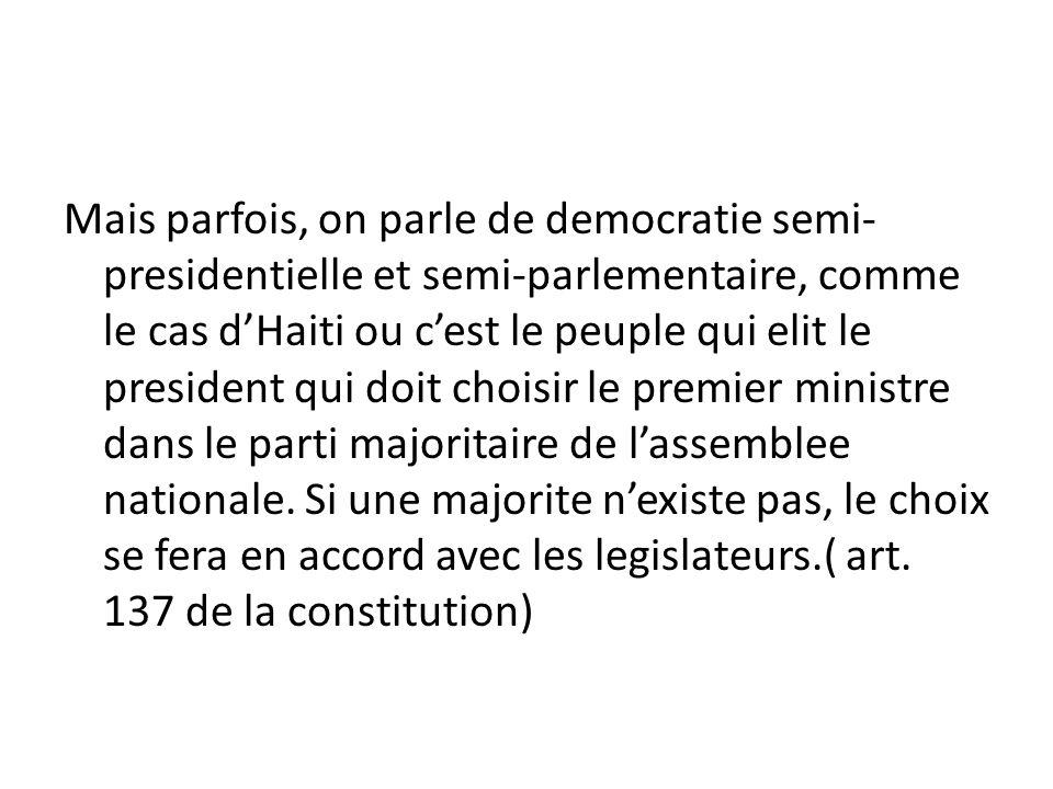 Mais parfois, on parle de democratie semi- presidentielle et semi-parlementaire, comme le cas dHaiti ou cest le peuple qui elit le president qui doit