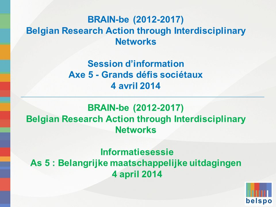 BRAIN-be (2012-2017) Belgian Research Action through Interdisciplinary Networks Session dinformation Axe 5 - Grands défis sociétaux 4 avril 2014 BRAIN