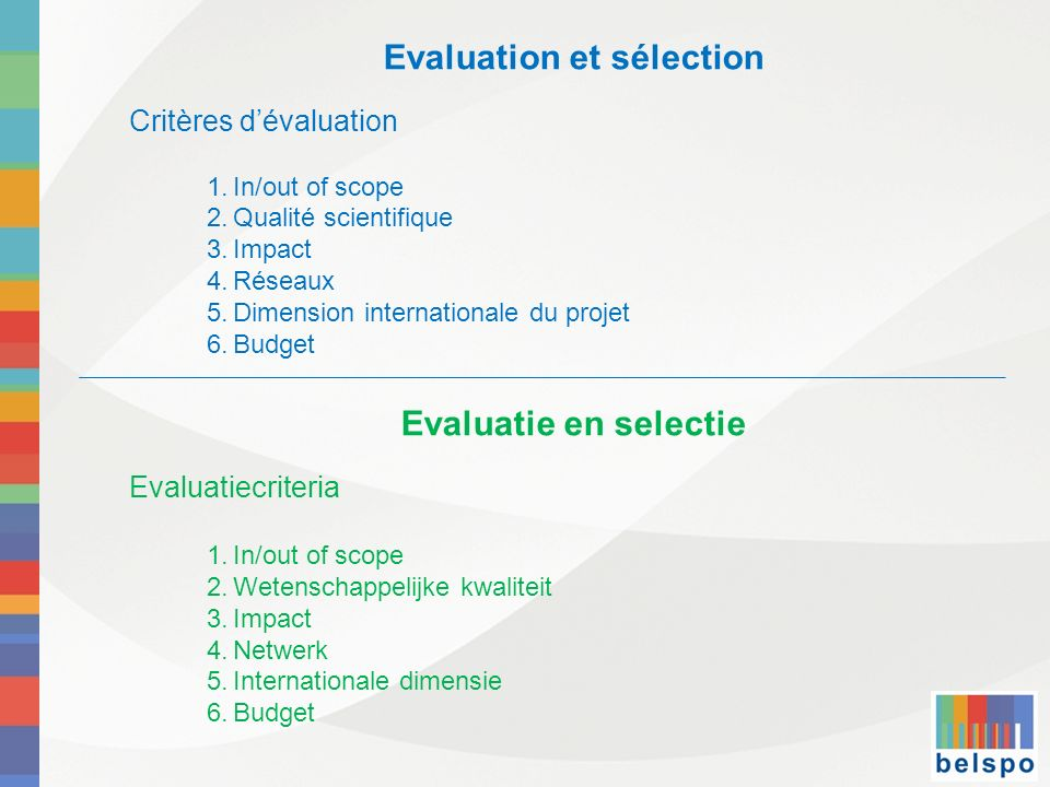 Evaluation et sélection Critères dévaluation 1.In/out of scope 2.Qualité scientifique 3.Impact 4.Réseaux 5.Dimension internationale du projet 6.Budget