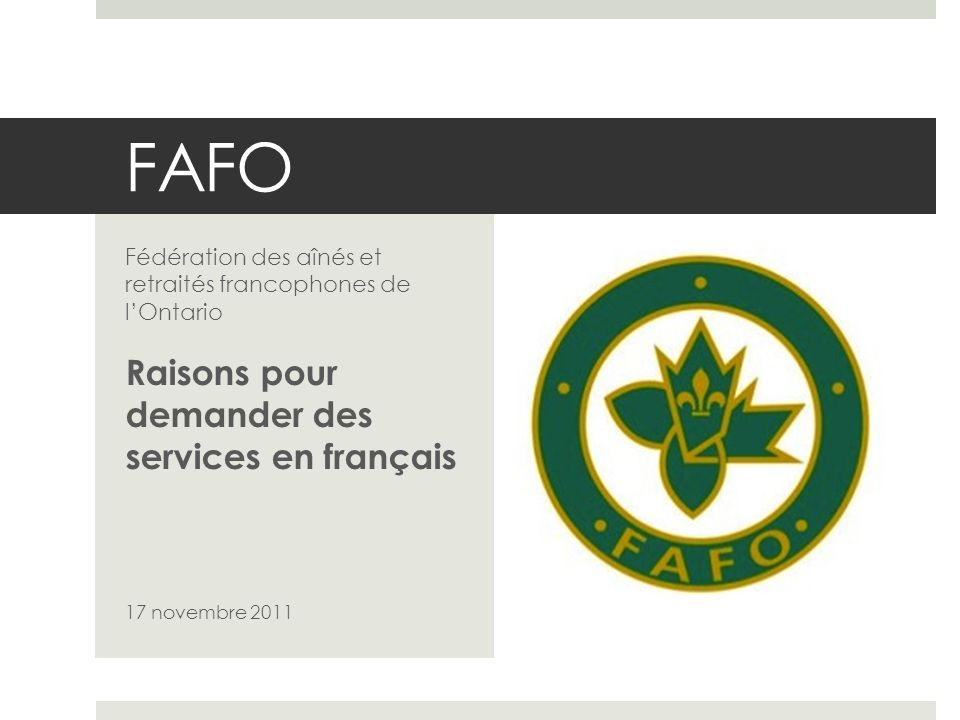 FAFO Fédération des aînés et retraités francophones de lOntario Raisons pour demander des services en français 17 novembre 2011