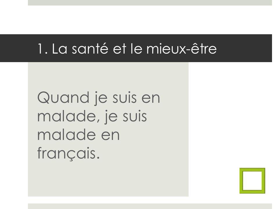 1. La santé et le mieux-être Quand je suis en malade, je suis malade en français.