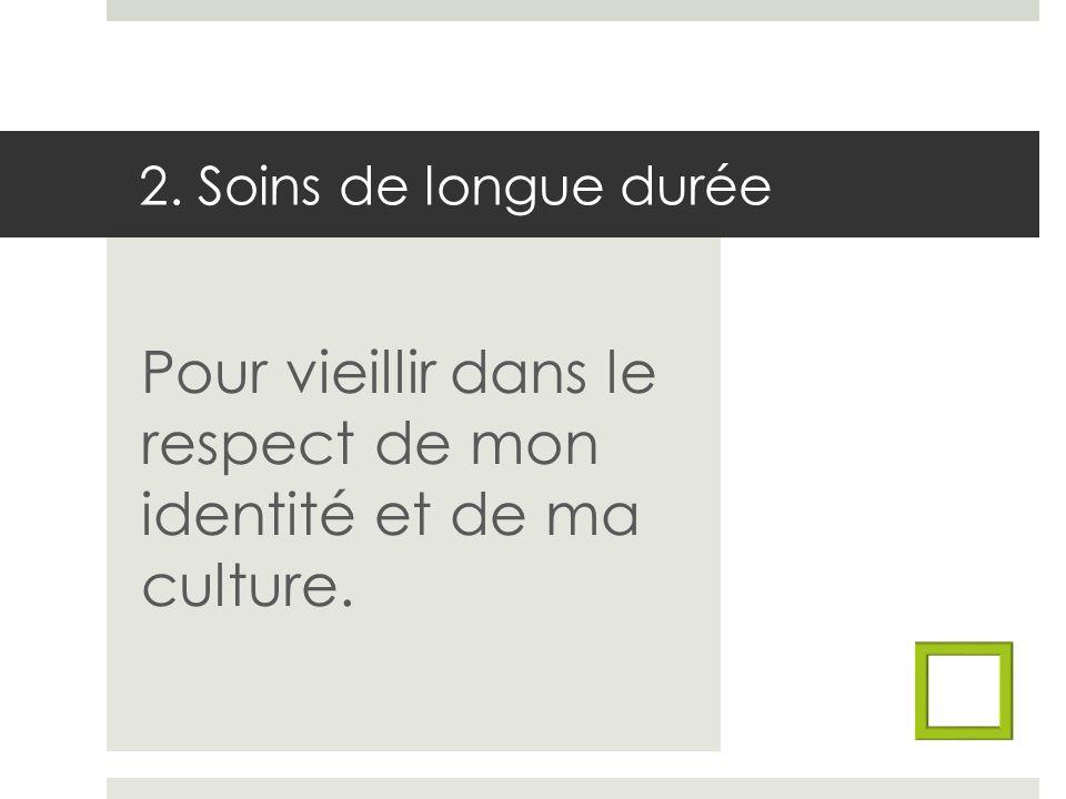 2. Soins de longue durée Pour vieillir dans le respect de mon identité et de ma culture.