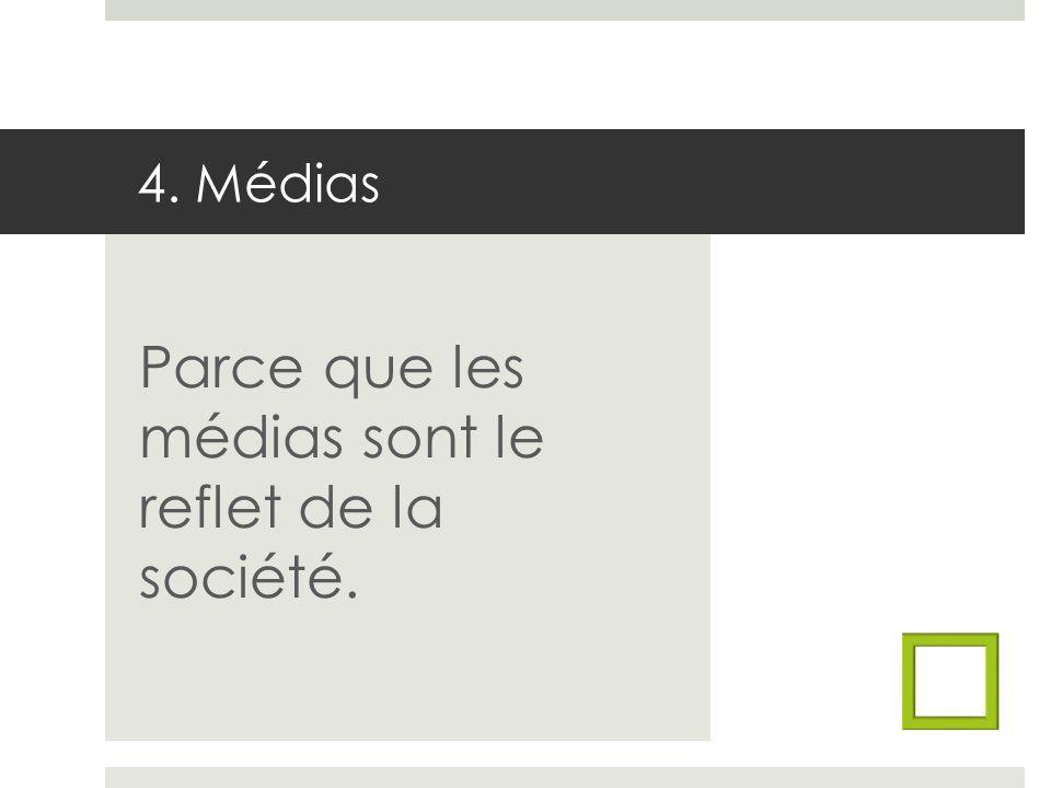 4. Médias Parce que les médias sont le reflet de la société.