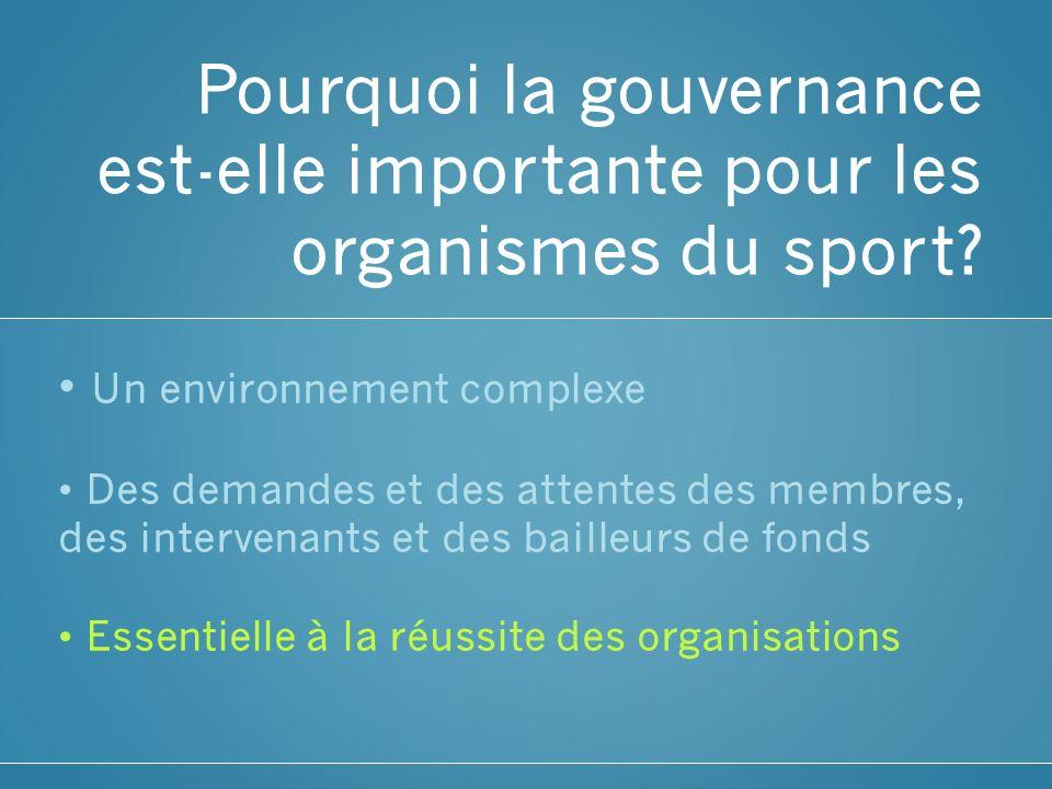 Pourquoi la gouvernance est-elle importante pour les organismes du sport? Un environnement complexe Des demandes et des attentes des membres, des inte