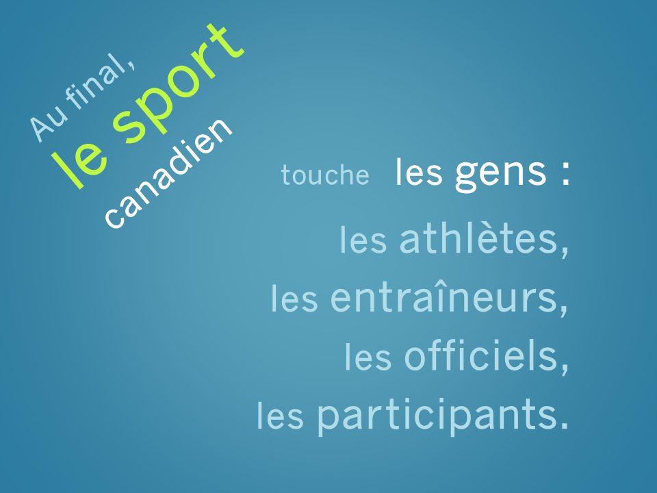 touche les gens : les athlètes, les entraîneurs, les officiels, les participants. Au final, le sport canadien