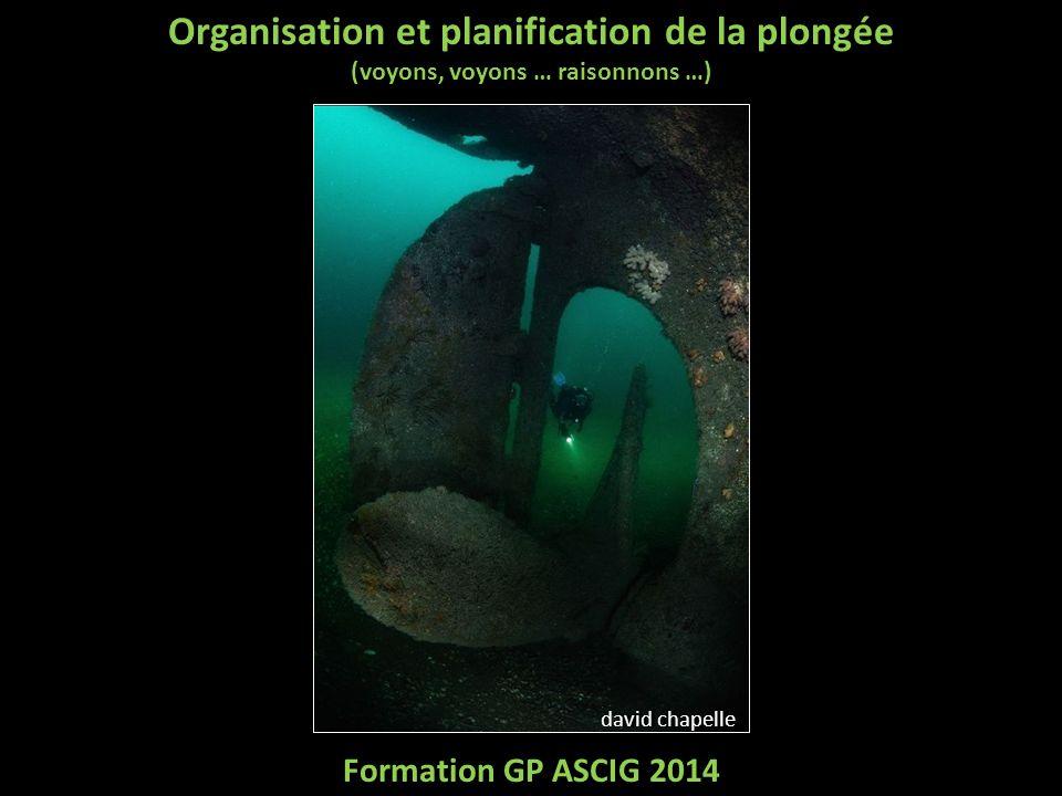 Organisation et planification de la plongée (voyons, voyons … raisonnons …) Formation GP ASCIG 2014 david chapelle