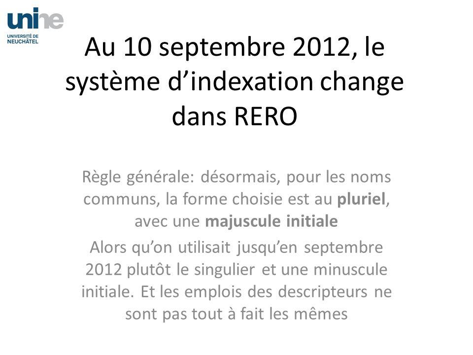 Au 10 septembre 2012, le système dindexation change dans RERO Règle générale: désormais, pour les noms communs, la forme choisie est au pluriel, avec une majuscule initiale Alors quon utilisait jusquen septembre 2012 plutôt le singulier et une minuscule initiale.