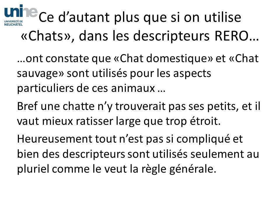 Ce dautant plus que si on utilise «Chats», dans les descripteurs RERO… …ont constate que «Chat domestique» et «Chat sauvage» sont utilisés pour les as