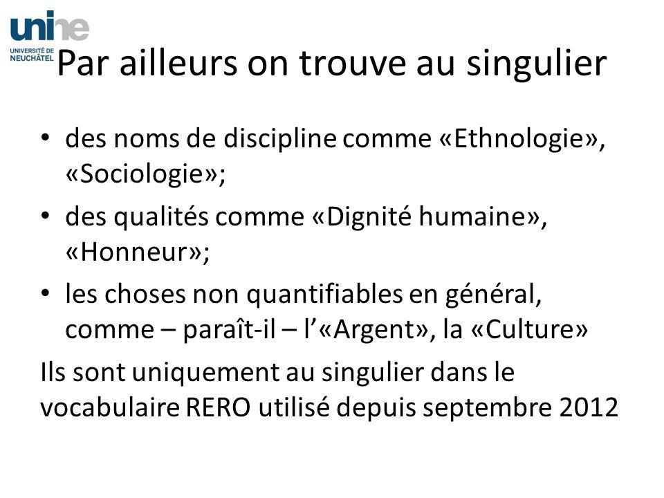 Par ailleurs on trouve au singulier des noms de discipline comme «Ethnologie», «Sociologie»; des qualités comme «Dignité humaine», «Honneur»; les choses non quantifiables en général, comme – paraît-il – l«Argent», la «Culture» Ils sont uniquement au singulier dans le vocabulaire RERO utilisé depuis septembre 2012