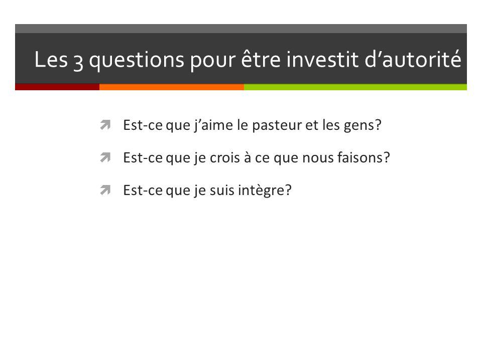 Les 3 questions pour être investit dautorité Est-ce que jaime le pasteur et les gens.