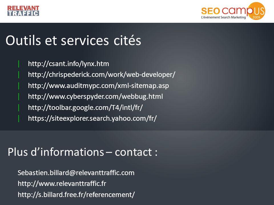 | http://csant.info/lynx.htm | http://chrispederick.com/work/web-developer/ | http://www.auditmypc.com/xml-sitemap.asp | http://www.cyberspyder.com/webbug.html | http://toolbar.google.com/T4/intl/fr/ | https://siteexplorer.search.yahoo.com/fr/ Outils et services cités Plus dinformations – contact : Sebastien.billard@relevanttraffic.com http://www.relevanttraffic.fr http://s.billard.free.fr/referencement/