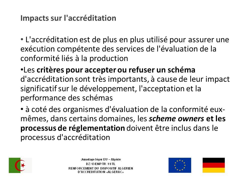Impacts sur l accréditation L accréditation est de plus en plus utilisé pour assurer une exécution compétente des services de l évaluation de la conformité liés à la production Les critères pour accepter ou refuser un schéma d accréditation sont très importants, à cause de leur impact significatif sur le développement, l acceptation et la performance des schémas à coté des organismes d évaluation de la conformité eux- mêmes, dans certains domaines, les scheme owners et les processus de réglementation doivent être inclus dans le processus d accréditation