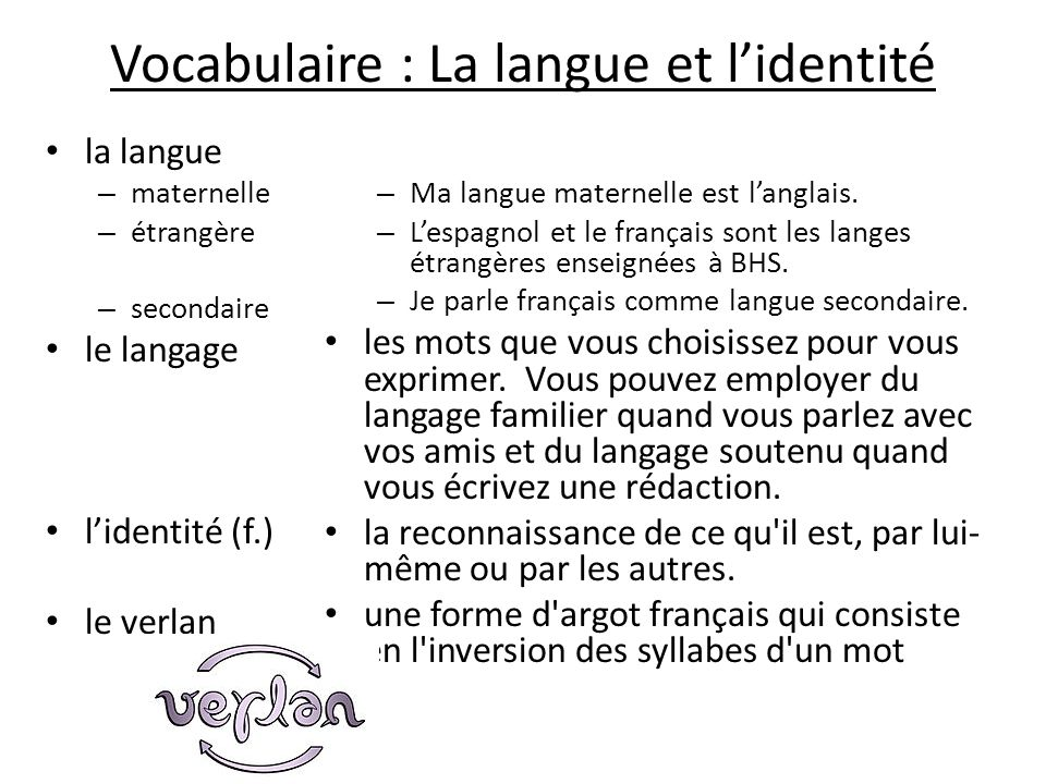 Vocabulaire : La langue et lidentité la langue – maternelle – étrangère – secondaire le langage lidentité (f.) le verlan – Ma langue maternelle est la