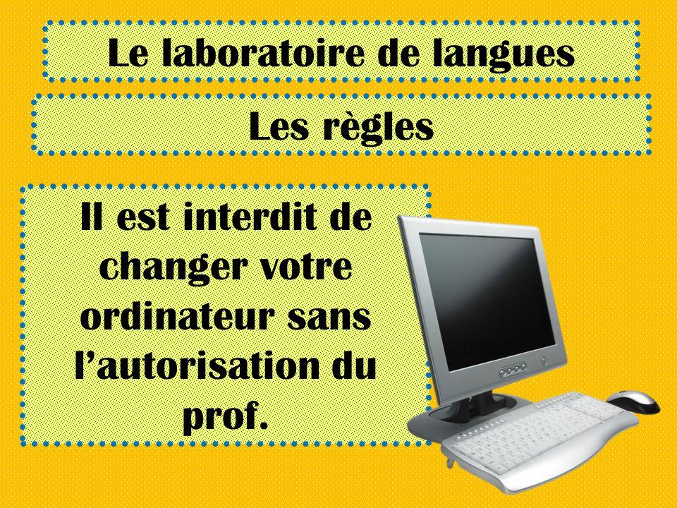 Le laboratoire de langues Les règles Il est interdit de changer votre ordinateur sans lautorisation du prof.