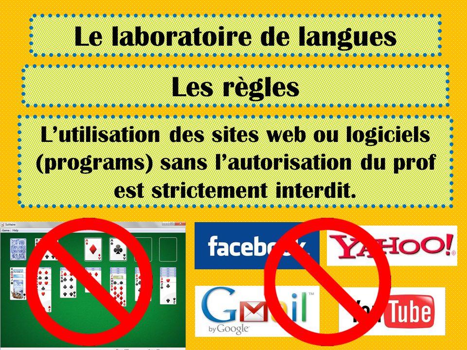 Le laboratoire de langues Les règles Lutilisation des sites web ou logiciels (programs) sans lautorisation du prof est strictement interdit.