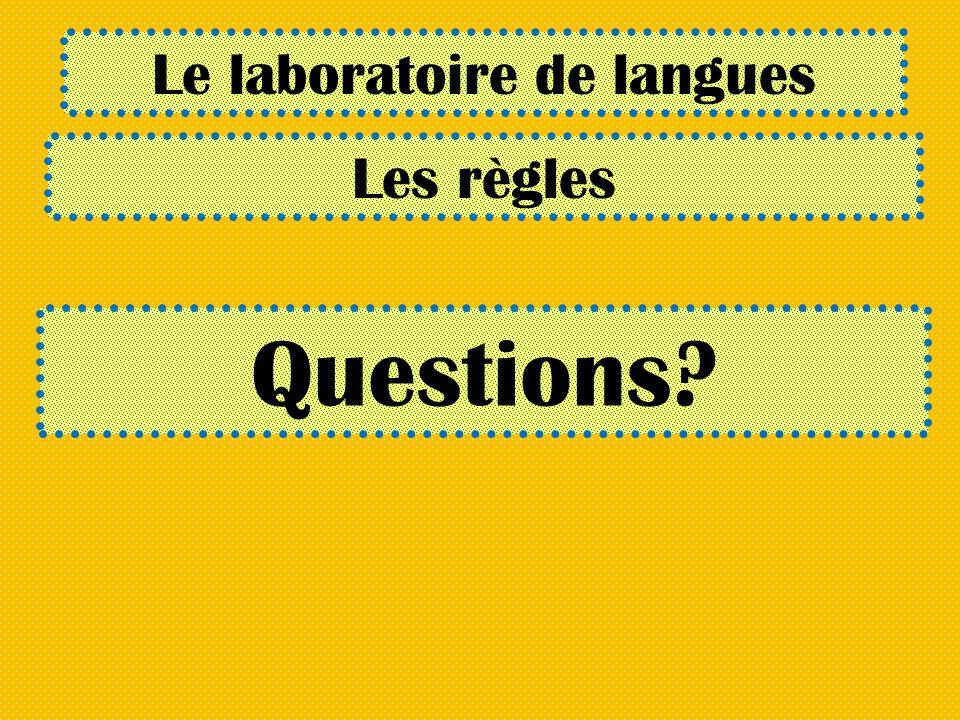 Le laboratoire de langues Les règles Questions?